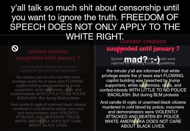 Y'all talk so much shit about censorship until you want to ignore the truth. FREEDOM OF SPEECH DOES NOT ONLY APPLY TO THE WHITE RIGHT. suspended until january 7 System mad ads were rejected Tor Vioratiig guide ines the minute y'all are informed that white privilege exists the yt tears start FLOWING. capitol building was, breached rump supporters, white s mists, is, and confed inbreds WITH LITTLE TO NO POLICE BACKLASH. But during BLM protests And candle lit vigils of unarmed black citizens murdered in cold blood by police, mourners and demonstraters were VIOLENTLY ATTACKED AND BEATEN BY POLICE. WHITE AMERI KA DOES NOT CARE ABOUT BLACK LIVES memes