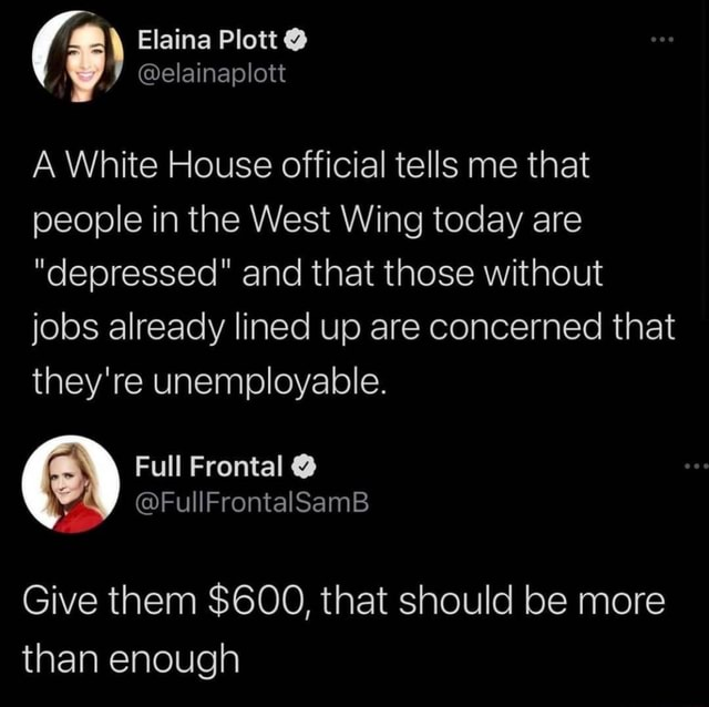 Elaina Plott elainaplott A White House official tells me that people in the West Wing today are depressed and that those without jobs already lined up are concerned that they're unemployable. Full Frontal Give them $600, that should be more than enough memes