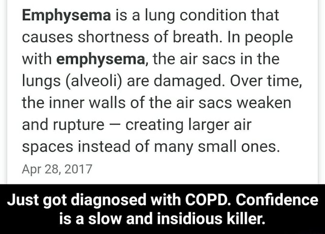 Emphysema is a lung condition that causes shortness of breath. In people with emphysema, the air sacs in the lungs alveoli are damaged. Over time, the inner walls of the air sacs weaken and rupture creating larger air spaces instead of many small ones. Apr 28, 2017 Just got diagnosed with COPD. Confidence is a slow and insidious killer. Just got diagnosed with COPD. Confidence is a slow and insidious killer memes