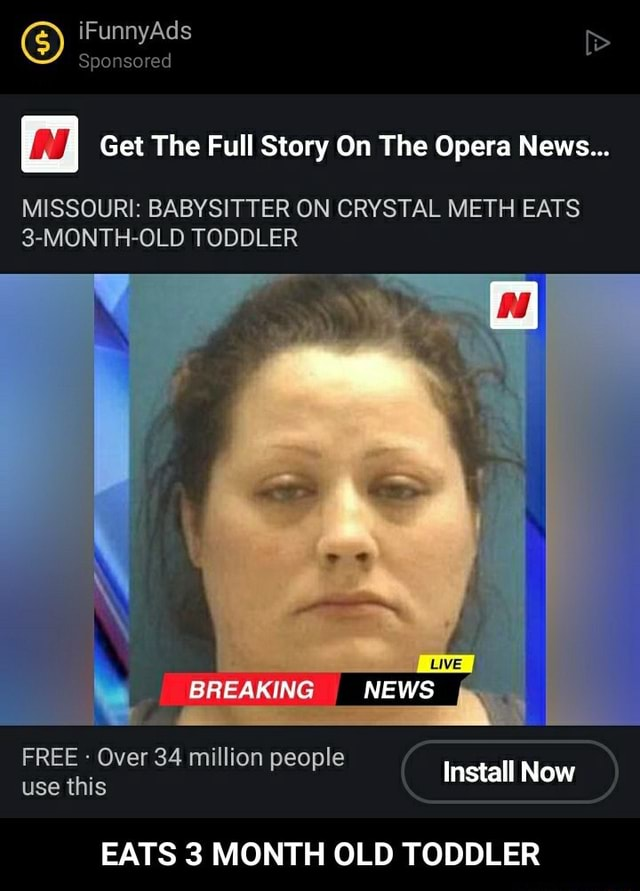 IFunnyAds Sponsored Get The Full Story On The Opera News MISSOURI BABYSITTER ON CRYSTAL METH EATS 3 MONTH OLD TODDLER FREE Over 34 million people use this Install Now BREAKING NEWS EATS 3 MONTH OLD TODDLER EATS 3 MONTH OLD TODDLER memes