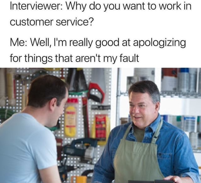 Interviewer Why do you want to work in customer service Me Well, I'm really good at apologizing for things that aren't my fault memes