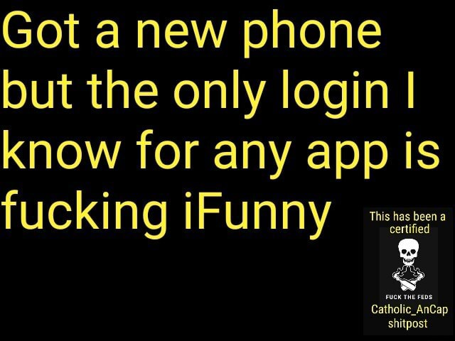 Got a new phone but the only login I know for any app is certifies fucking FUNNY Catholic AnCap shitpost memes
