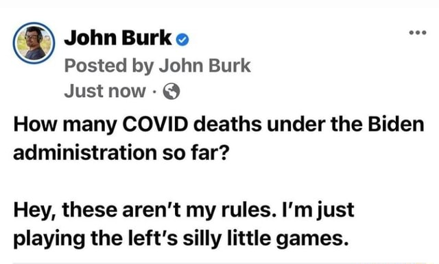 John Burke Posted by John Burk Just now  How many COVID deaths under the Biden administration so far Hey, these aren't my rules. I'm just playing the left's silly little games meme