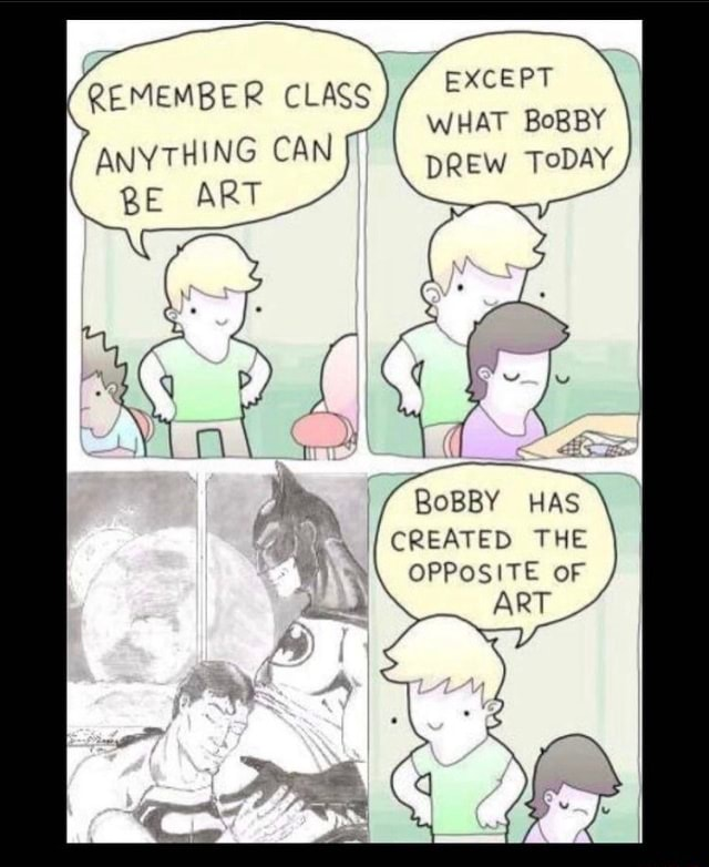 EXCEPT WHAT BoBBY BER CLASS CAN DREW TODAY BE ART REMEMBER CLASS BoBBY HAS CREATED THE OPPOSITE OF ART memes