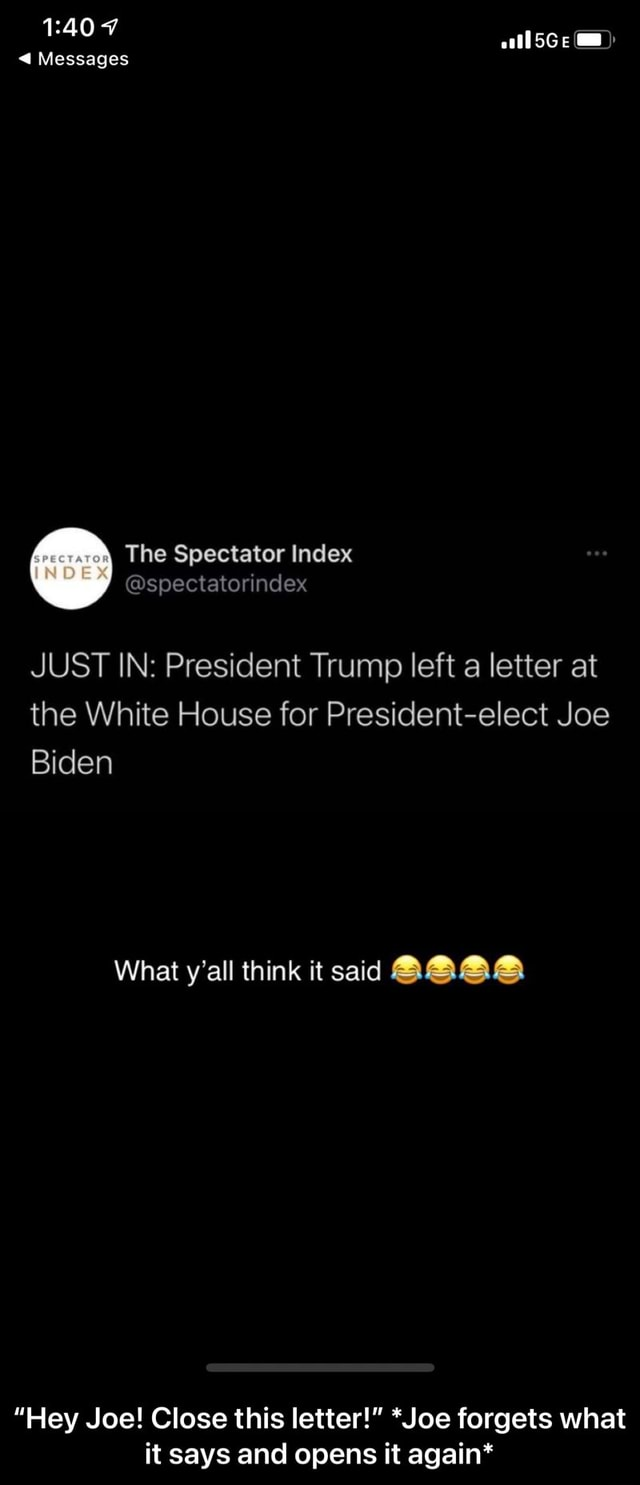 7 tl5Ge am Messages The Spectator Index JUST IN President Trump left a letter at the White House for President elect Joe Biden What y'all think it said Hey Joe Close this letter  *Joe forgets what it says and opens it again*  Hey Joe Close this letter  *Joe forgets what it says and opens it again* meme