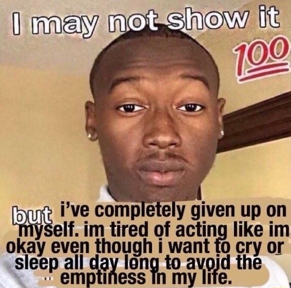 Not show it i've elf. completely im of given up on im elf. im tired of acting like im even tho oug h i want to fo cry or sleep all day ng to avo} avord id the memes
