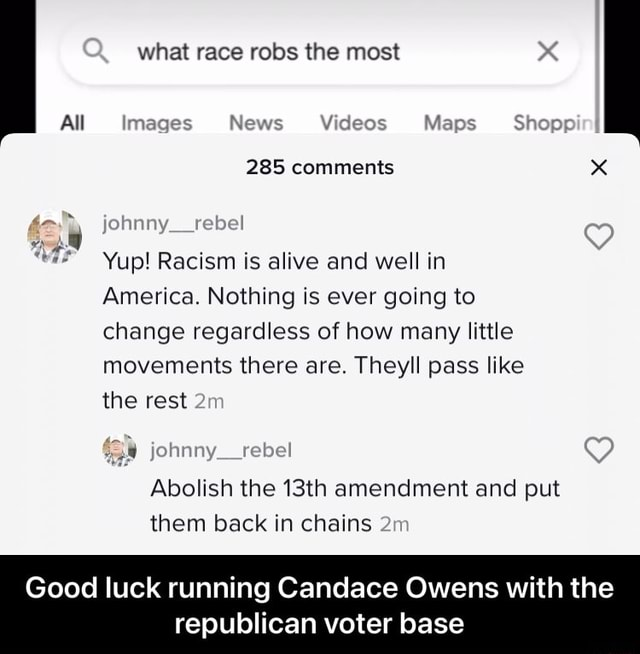 Q what race robs the most All mages News Maps Shoppi 285 comments fohnny retet Yup Racism is alive and well in America. Nothing is ever going to change regardless of how many little movements there are. Theyll pass like the rest Abolish the 13th amendment and put them back in chains Good luck running Candace Owens with the republican voter base  Good luck running Candace Owens with the republican voter base memes