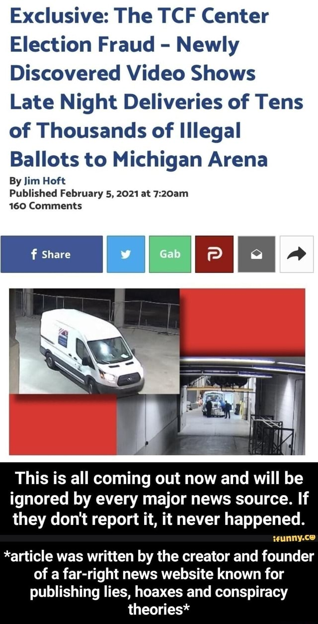 Exclusive The TCF Center Election Fraud  Newly Discovered Shows Late Night Deliveries of Tens of Thousands of Illegal Ballots to Michigan Arena By Jim Hoft Published February 5, 2021 at 160 Comments This is all coming out now and will be ignored by every major news source. If they do not report it, it never happened. *article was written by the creator and founder of a far right news website known for publishing lies, hoaxes and conspiracy theories*  *article was written by the creator and founder of a far right news website known for publishing lies, hoaxes and conspiracy theories* meme