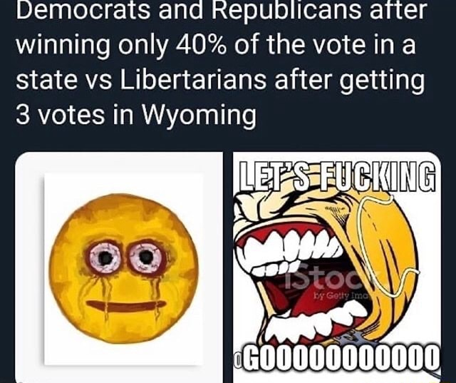 Democrats and Republicans after winning only 40% of the vote in a state vs Libertarians after getting 3 votes in Wyoming G00000000000 memes