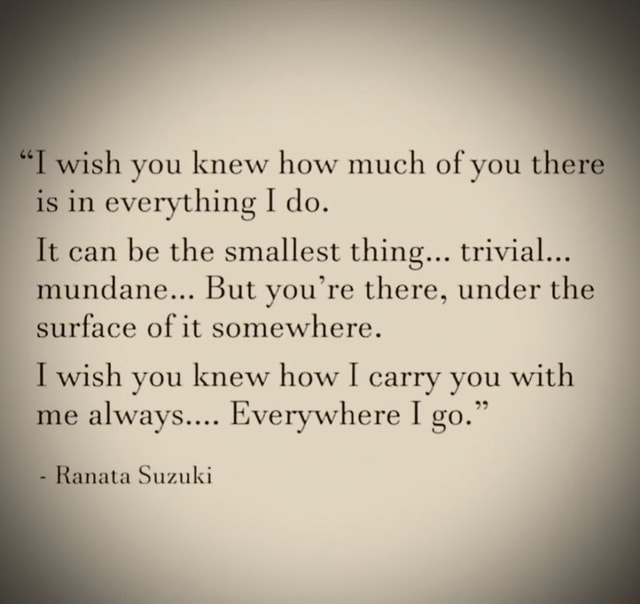 Wish you knew how much of you the is in everything I do. It can be the smallest thing trivial mundane But you're there, under the surface of it somewhere. I wish you knew how I carry you with me always Everywhere I go. nata Suzuki memes
