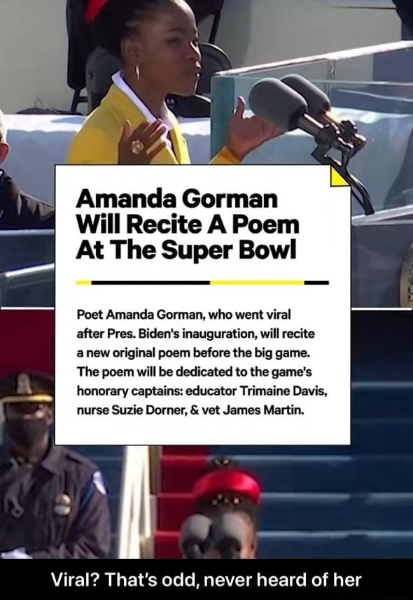 Amanda Gorman Will Recite A Poem At The Super Bowl Poet Amanda Comm, who went viral after Pres. Biden's inauguration, will recite anew original poem before the big game. The poem will be dedicated to the game's honorary captains educator Trimaine Davis, nurse Suzie Dorner,  and  vet James Martin. Viral That's odd, never heard of her  Viral That's odd, never heard of her memes