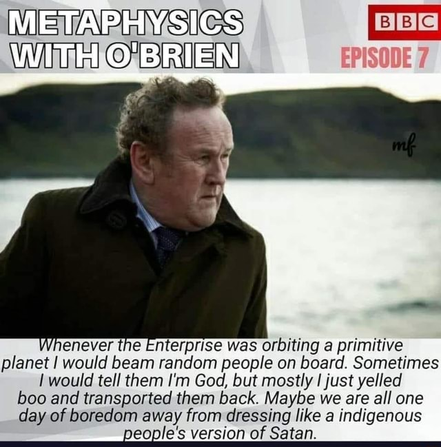 METAPHYSICS WITH O'BRIEN Whenever the Enterprise was orbiting a primitive planet would beam random people on board. Sometimes would tell them I'm God, but mostly I just yelled boo and transported them back. Maybe we are all one day of boredom away from dressing like a indigenous people's version of Satan meme