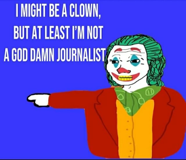 MIGHT BE A CLOWN, BUT AT LEAST I'M NOT MUZZLE GOO DAMN JOURNALIST BB meme
