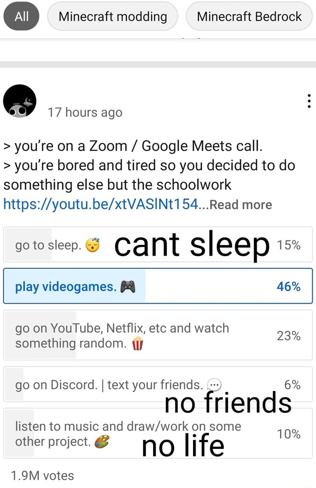 Minecraft modding Minecraft Bedrock  and  17 hours ago  you're on a Zoom  Google Meets call.  you're bored and tired so you decided to do something else but the schoolwork 54 Read more go to sleep. cant sleep 15% play games. 46% 23% go on YouTube, Netflix, etc and watch something random. go on Discord. I text your friends. 6% no friends listen to music and on some 10% other project.  no I ife 1.9M votes memes