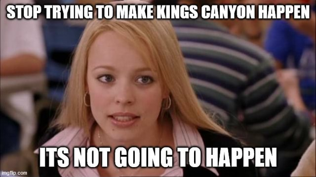 STOP TRYING TO MAKE KINGS CANYON HAPPEN ITS NOT GOING TO HAPPEN memes