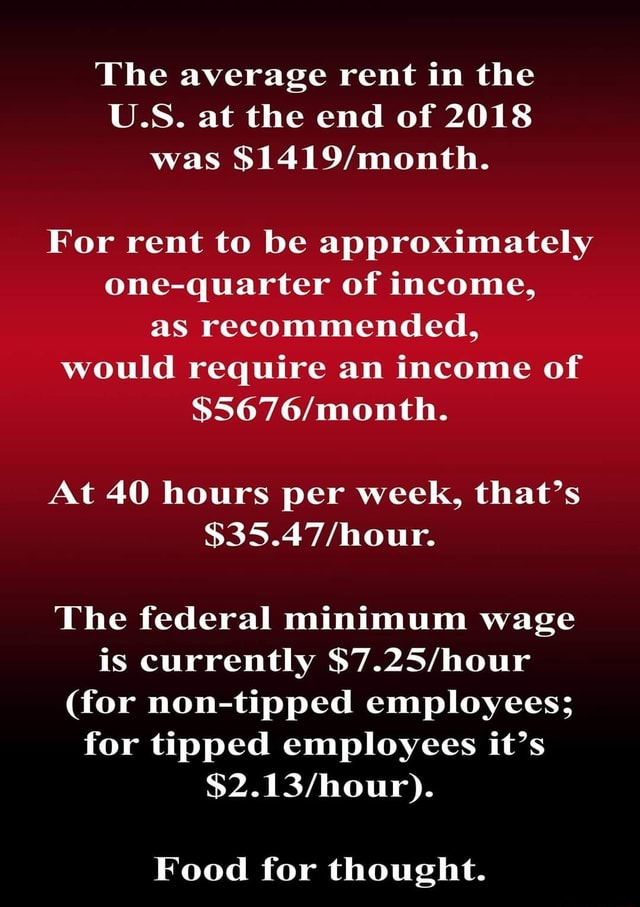 The average rent in the U.S. at the end of 2018 was For rent to be approximately one quarter of income, as recommended, would require an income of mouth. At 40 hours per week, that's The federal minimum wage is currently for non tipped employees for tipped employees it's $2. Food for thought memes