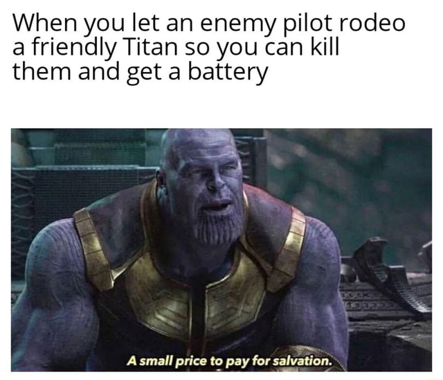 When you let an enemy pilot rodeo a friendly Titan so you can kill them and get a battery A small price to pay for salvation memes
