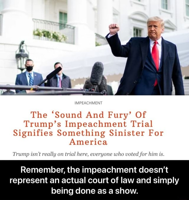 IMPEACHMENT The Sound And Fury Of Trump's Impeachment Trial Signifies Something Sinister For America Trump isn't really on trial here, everyone who voted for him is. Remember, the impeachment doesn't represent an actual court of law and simply being done as a show.  Remember, the impeachment doesn't represent an actual court of law and simply being done as a show memes