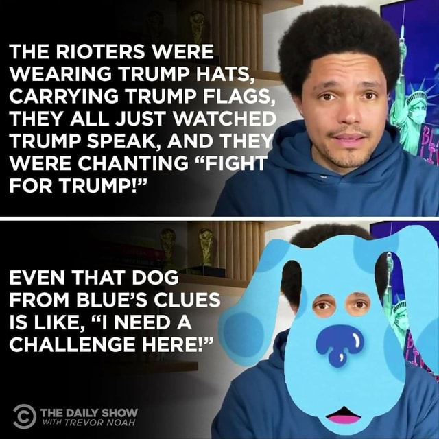 THE RIOTERS WERE WEARING TRUMP HATS CARRYING TRUMP FLA THEY ALL JUST WATCHED TRUMP SPEAK, AND TH WERE CHANTING FIG FOR TRUMP  EVEN THAT DOG FROM BLUE'S CLUES IS LIKE, NEED CHALLENGE HERE  WITH TREVOR NOAH CC THE DAILY SHOW meme