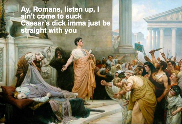 Ay, Romans, listen up, I ain't come to suck Caesar's dick imma just be straight with you meme
