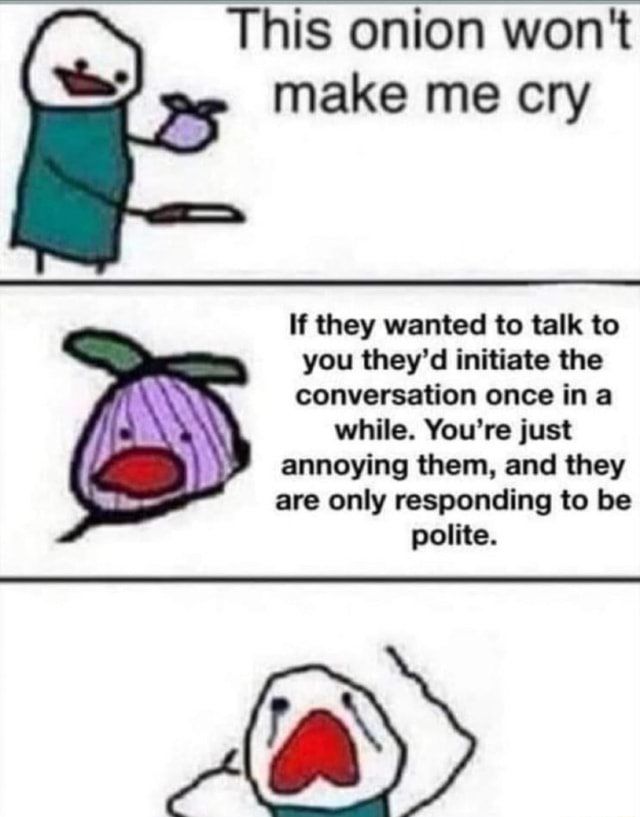 This onion won't make me cry If they wanted to talk to you they'd initiate the conversation once ina while. You're just annoying them, and they are only responding to be polite memes