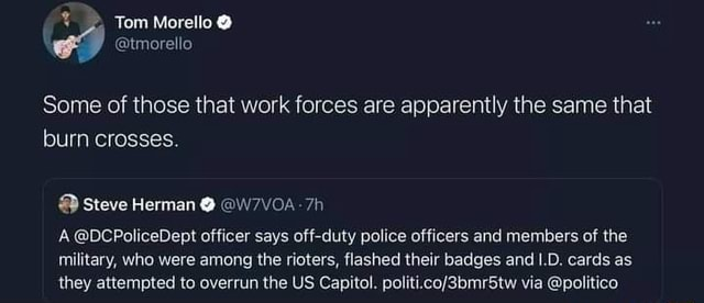 Some of those that work forces are apparently the same that burn crosses. Tom Morello Steve Herman W7VOA 7h DCPoliceDept officer says off duty police officers and members of the military, who were among the rioters, flashed their badges and LD. cards as they attempted to overrun the US Capitol. via politico memes