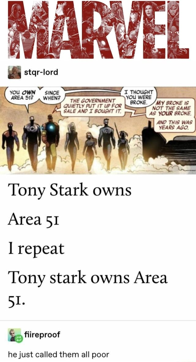 Did you know NOT THE SAME AS YOUR BROKE. AND THIS WAS YEARS AGO. stqr lore WEN Tony Stark owns Area repeat Tony stark owns Area Go fireproof he just called them all poor meme