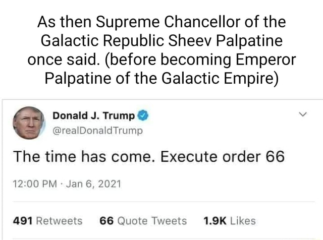 As then Supreme Chancellor of the Galactic Republic Sheev Palpatine once said. before becoming Emperor Palpatine of the Galactic Empire Donald J. Trump realDonaldTrump The time has come. Execute order 66 PM Jan 6, 2021 memes