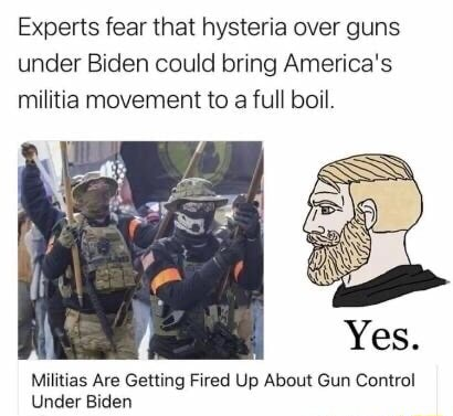Experts fear that hysteria over guns under Biden could bring America's militia movement to a full boil. Militias Are Getting Fired Up About Gun Control Under Biden meme