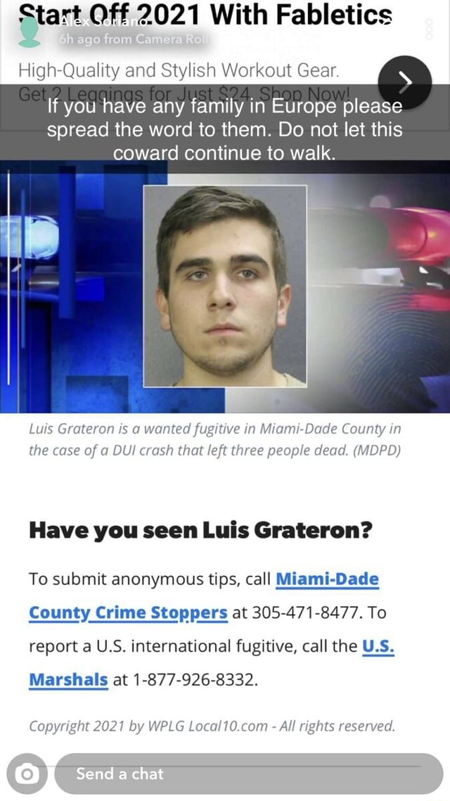 Start Off 2021 With Fabletics Quality and Stylish Workout Gear. If you have any family in Europe please spread the word to them. Do not let this coward continue to walk. Luis Grateron is a wanted fugitive in Miami Dade County in the case of a DUI crash that left three people dead. MDPD Have you seen Luis Grateron To submit anonymous tips, call Miami Dade County Crime Stoppers at 305 471 8477. To report a US. international fugitive, call the U.S. Marshals at 1 877 926 8332. Send chat Copyright 2021 by WPLG All rights reserved memes