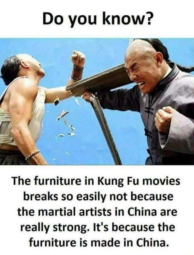 Do you know The furniture in Kung Fu movies breaks so easily not because the martial artists in China are really strong. It's because the furniture is made in China meme