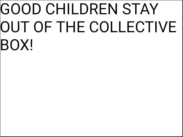 GOOD CHILDREN STAY OUT OF THE COLLECTIVE BOX memes