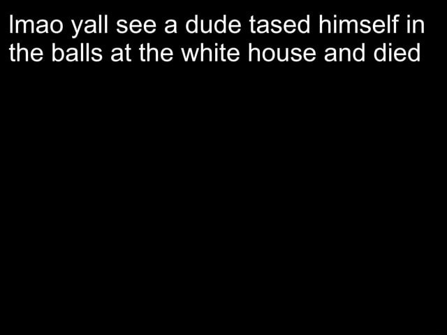 Imao yall see a dude tased himself in the balls at the white house and died memes
