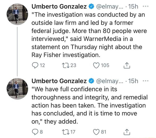 Umberto Gonzalez elmay The investigation was conducted by an outside law firm and led by a former federal judge. More than 80 people were interviewed, said WarnerMedia in a statement on Thursday night about the Ray Fisher investigation. 105 Umberto Gonzalez elmay We have full confidence in its thoroughness and integrity, and remedial action has been taken. The investigation has concluded, and it is time to move on, they added. Os OE ra meme