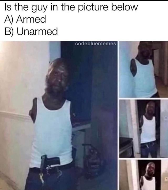 Is the guy in the picture below A Armed B Unarmed codebluememes