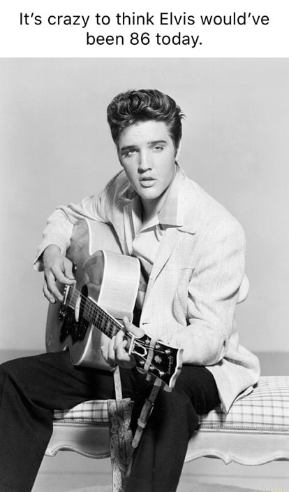 It's crazy to think Elvis would've been 86 today meme
