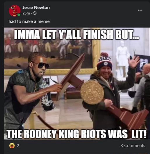 Jesse Newton IMMA LET Y'ALL FINISH BUT THE RODNEY KING RIOTS WAS LIT Comments meme