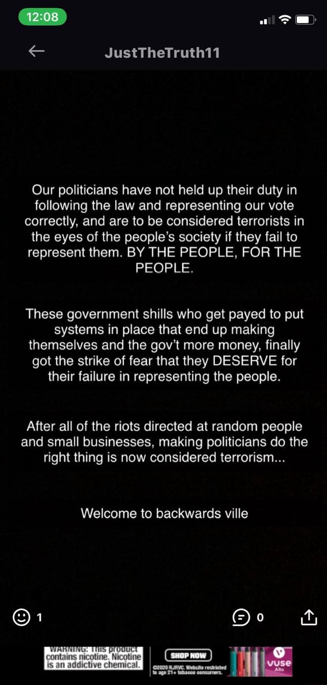 JustTheTruth11 Our politicians have not held up their duty in following the law and representing our vote correctly, and are to be considered terrorists in the eyes of the people's society if they fail to represent them. BY THE PEOPLE, FOR THE PEOPLE. These government shills who get payed to put systems in place that end up making themselves and the gov't more money, finally got the strike of fear that they DESERVE for their failure in representing the people. After all of the riots directed at random people and small businesses, making politicians do the right thing is now considered terrorism Welcome to backwards ville IS prod now to age WANTING iS pro contains nicotine. Nicotine is an addictive chemical meme