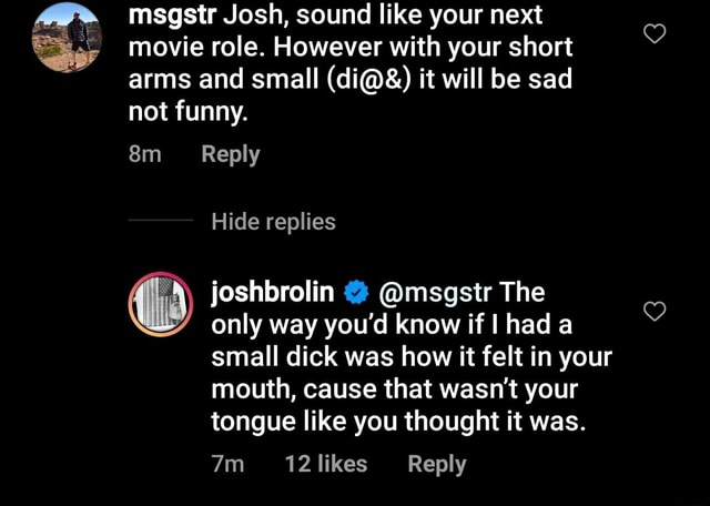 Msgstr Josh, sound like your next movie role. However with your short arms and small di and it will be sad not funny. Reply Hide replies joshbrolin msgstr The only way you'd know if had a small dick was how it felt in your mouth, cause that wasn't your tongue like you thought it was. Reply meme