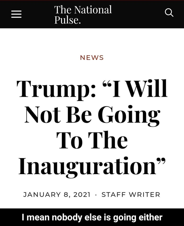 The National Pulse. NEWS Trump I Will Not Be Going To The Inauguration JANUARY 8, 2021 STAFF WRITER mean nobody else is going either I mean nobody else is going either meme