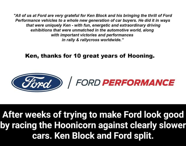 All of us at Ford are very grateful for Ken Block and his bringing the thrill of Ford Performance vehicles to a whole new generation of car buyers. He did it in ways that were uniquely Ken with fun, energetic and extraordinary driving exhibitions that were unmatched in the automotive world, along with important victories and performances in rally and rallycross worldwide. Ken, thanks for 10 great years of Hooning. FORD PERFORMANCE After weeks of trying to make Ford look good by racing the Hoonicorn against clearly slower cars. Ken Block and Ford split. After weeks of trying to make Ford look good by racing the Hoonicorn against clearly slower cars. Ken Block and Ford split memes