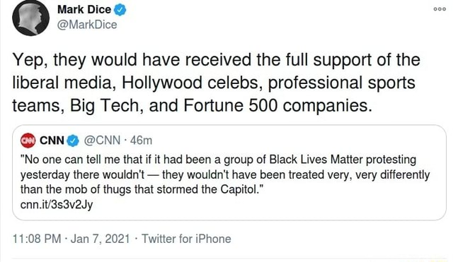 Mark Dice MarkDice Yep, they would have received the full support of the liberal media, Hollywood celebs, professional sports teams, Big Tech, and Fortune 500 companies. CNN CNN No one can tell me that if it had been a group of Black Lives Matter protesting yesterday there wouldn't they wouldn't have been treated very, very differently than the mob of thugs that stormed the Capitol. PM Jan 7, 2021 Twitter for iPhone memes