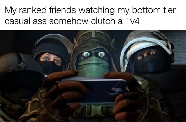 My ranked friends watching my bottom tier casual ass somehow clutch a meme