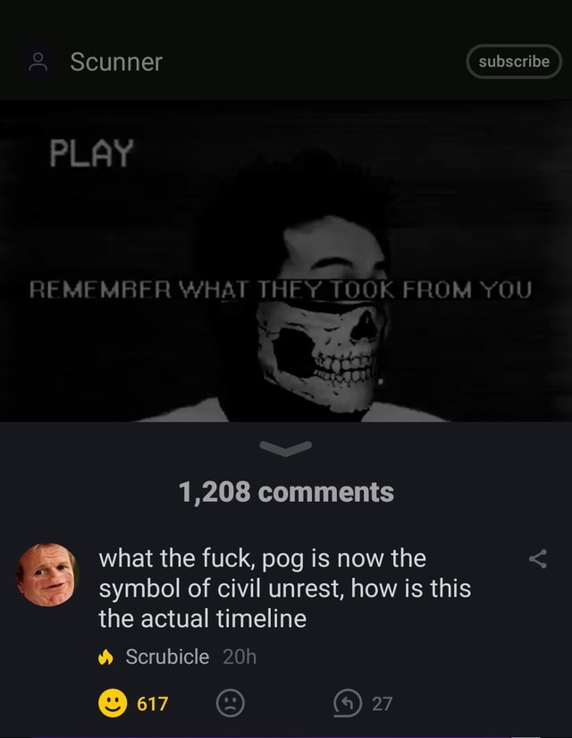 Scunner subscribe PLAY REMEMBER WHAT THEY TOOK FROM YOU 1,208 comments what the fuck, pog is now the symbol of civil unrest, how is this the actual timeline Scrubicle 4 27 meme