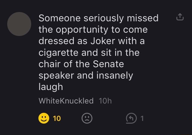 Someone seriously missed the opportunity to come dressed as Joker with a cigarette and sit in the chair of the Senate speaker and insanely laugh WhiteKnuckled meme