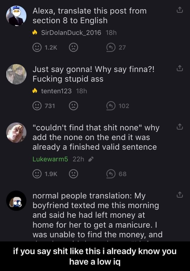 If you say shit like this i already know you Alexa, translate this post from section to English SirDolanDuck 2016 ix 2 Just say gonna Why say finna Fucking stupid ass tenteni23 731 a couldn't find that shit none why add the none on the end it was already a finished valid sentence Lukewarm5 normal people translation My boyfriend texted me this morning and said he had left money at home for her to get a manicure. I was unable to find the money, and have a low iq if you say shit like this i already know you have a low iq memes