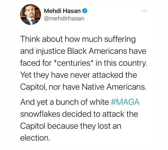 Think about how much suffering and injustice Black Americans have faced for *centuries* in this country. Yet they have never attacked the Capitol, nor have Native Americans. And yet a bunch of white MAGA snowflakes decided to attack the Capitol because they lost an election memes