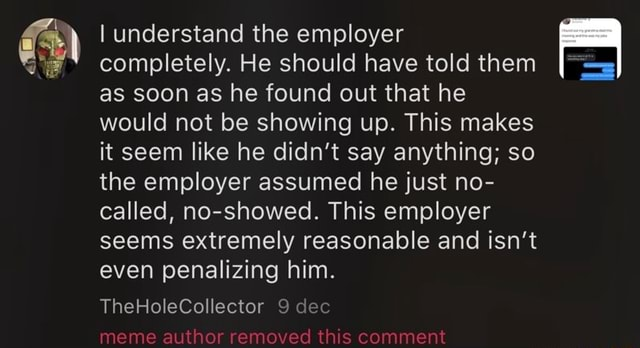 I understand the employer completely. He should have told them as soon as he found out that he would not be showing up. This makes it seem like he didn't say anything so the employer assumed he just no called, no showed. This employer seems extremely reasonable and isn't even penalizing him. TheHoleCollector 9 dec meme author removed this comment