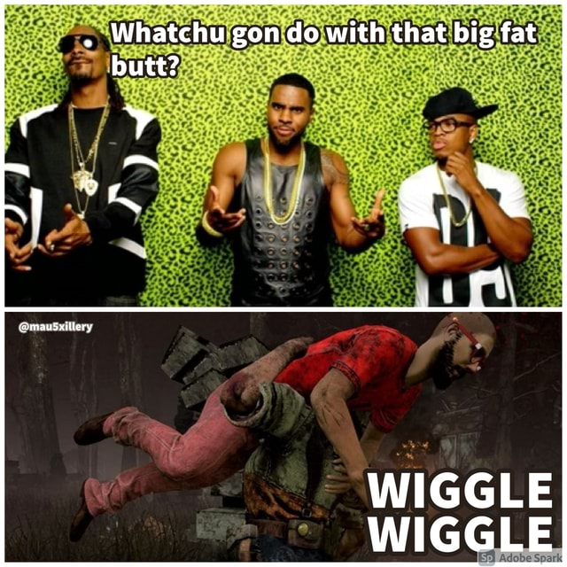 Whatchu gon do with that big fat butt er WIGGLE WIGGLE meme
