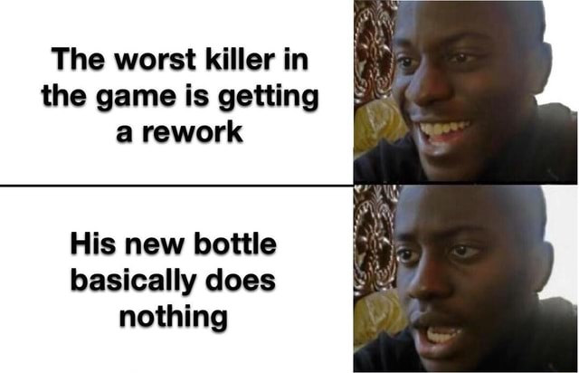 The worst killer in the game is getting a rework His new bottle basically does nothing memes